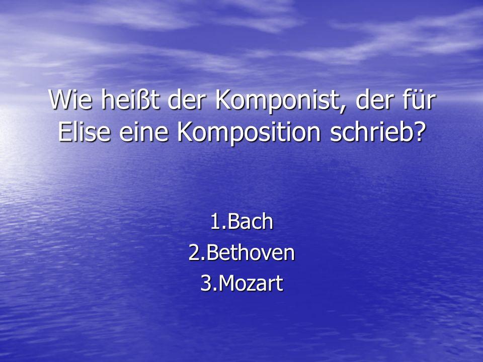 Wie heißt der Komponist, der für Elise eine Komposition schrieb? 1.Bach2.Bethoven3.Mozart