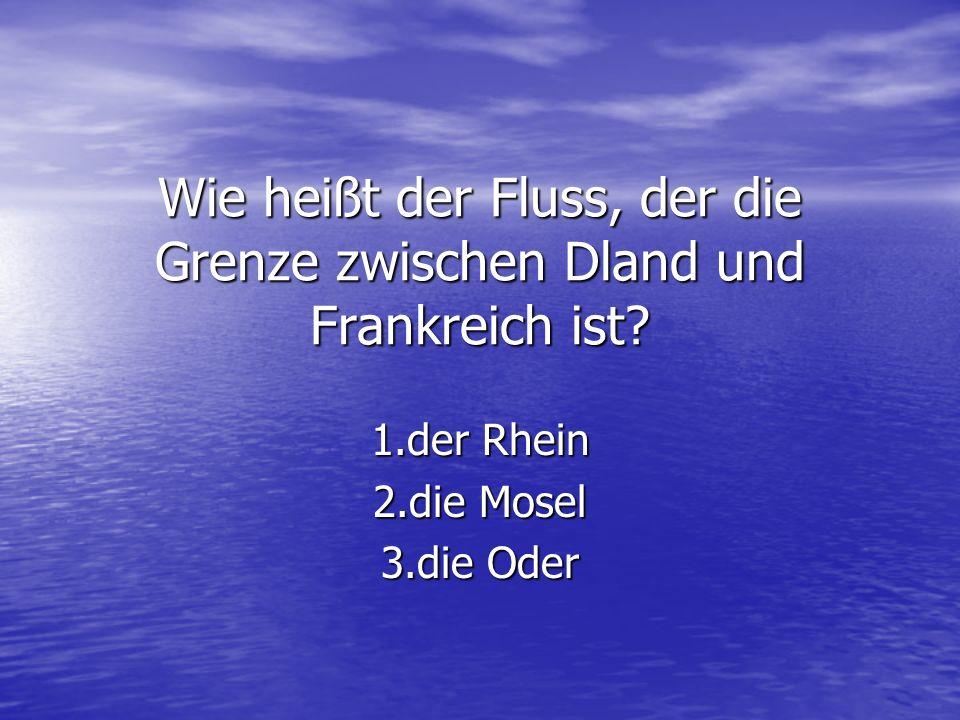 Wie heißt der Fluss, der die Grenze zwischen Dland und Frankreich ist? 1.der Rhein 2.die Mosel 3.die Oder