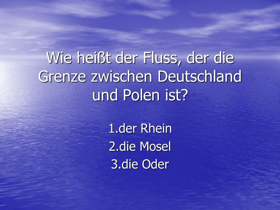 Wie heißt der Fluss, der die Grenze zwischen Deutschland und Polen ist? 1.der Rhein 2.die Mosel 3.die Oder