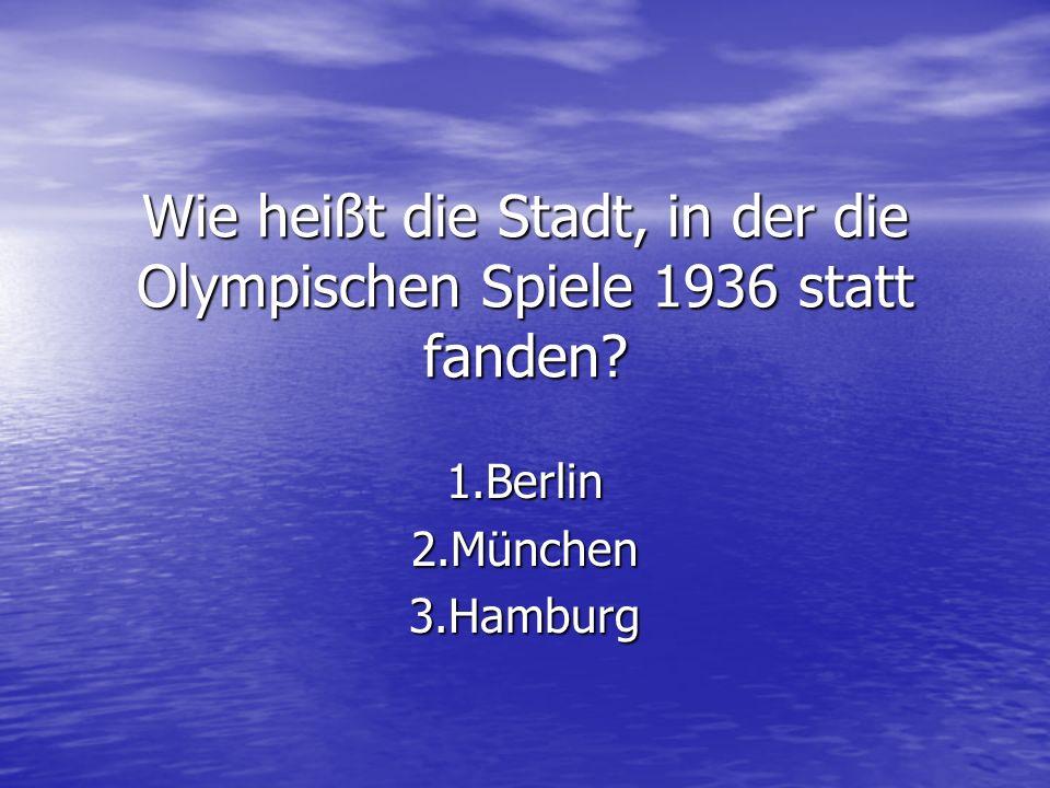 Wie heißt die Stadt, in der die Olympischen Spiele 1936 statt fanden? 1.Berlin2.München3.Hamburg