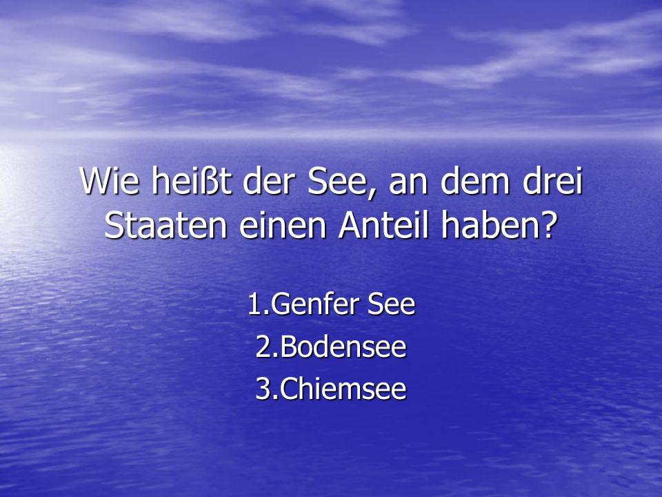 Wie heißt der See, an dem drei Staaten einen Anteil haben? 1.Genfer See 2.Bodensee3.Chiemsee