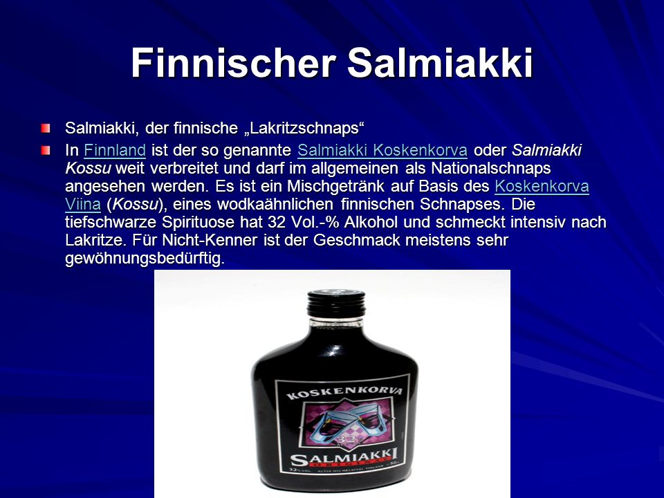 Finnischer Salmiakki Salmiakki, der finnische Lakritzschnaps In Finnland ist der so genannte Salmiakki Koskenkorva oder Salmiakki Kossu weit verbreite