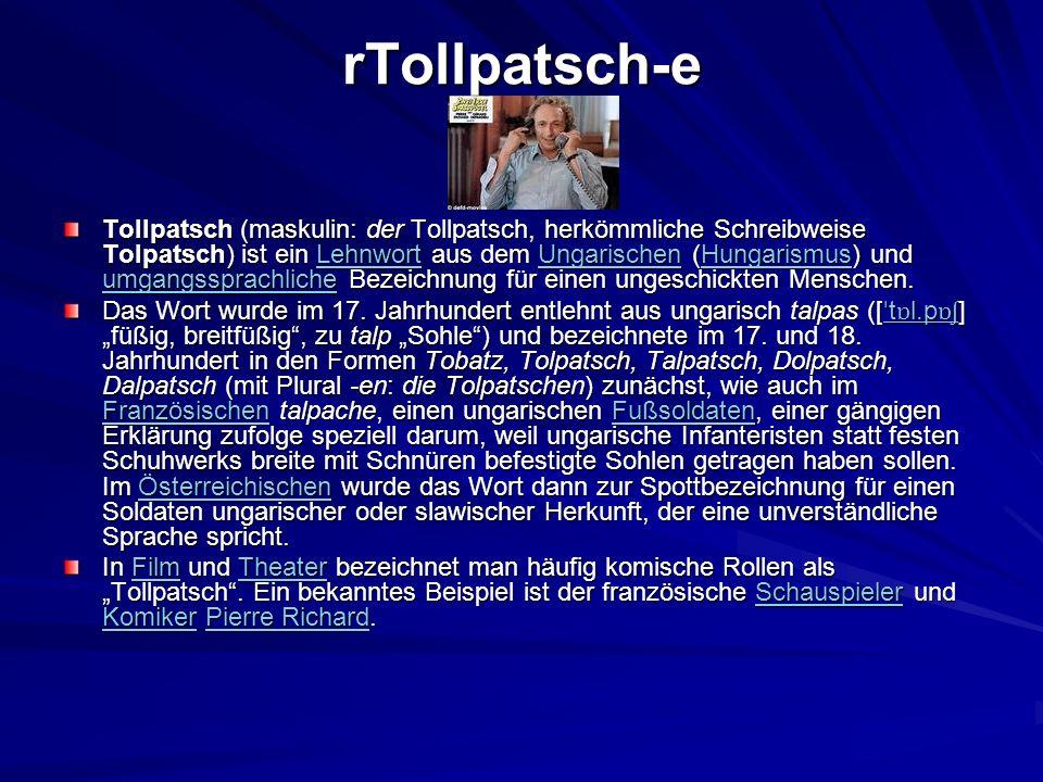 rTollpatsch-e Tollpatsch (maskulin: der Tollpatsch, herkömmliche Schreibweise Tolpatsch) ist ein Lehnwort aus dem Ungarischen (Hungarismus) und umgang