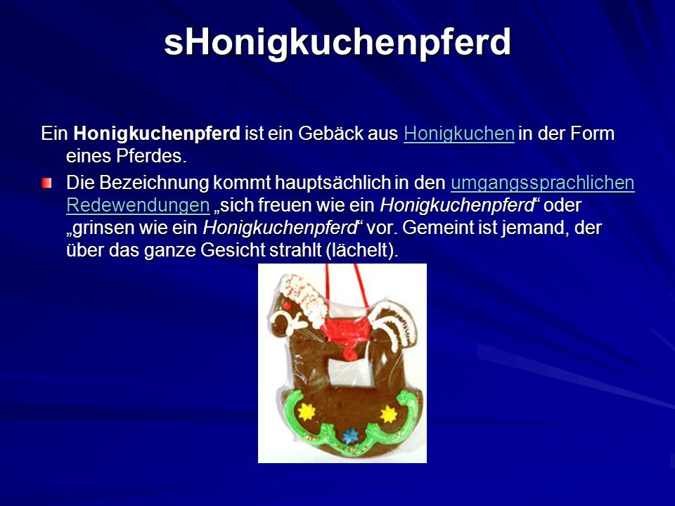 sHonigkuchenpferd Ein Honigkuchenpferd ist ein Gebäck aus Honigkuchen in der Form eines Pferdes. Honigkuchen Die Bezeichnung kommt hauptsächlich in de