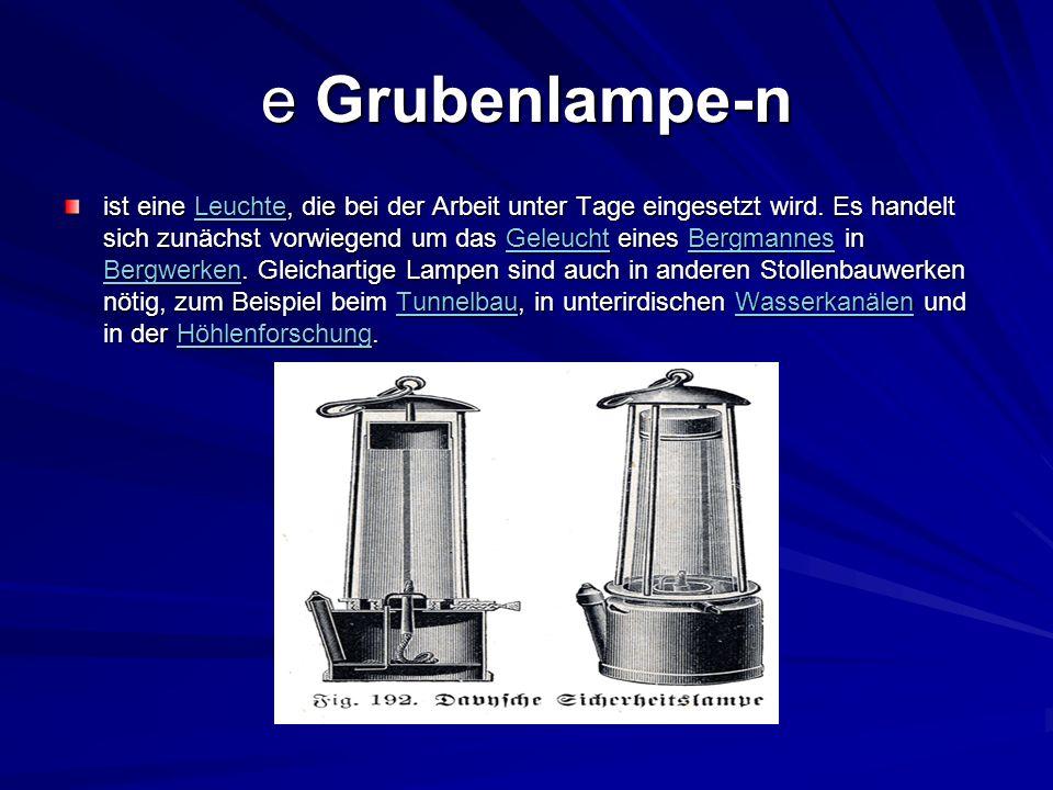 e Grubenlampe-n ist eine Leuchte, die bei der Arbeit unter Tage eingesetzt wird. Es handelt sich zunächst vorwiegend um das Geleucht eines Bergmannes