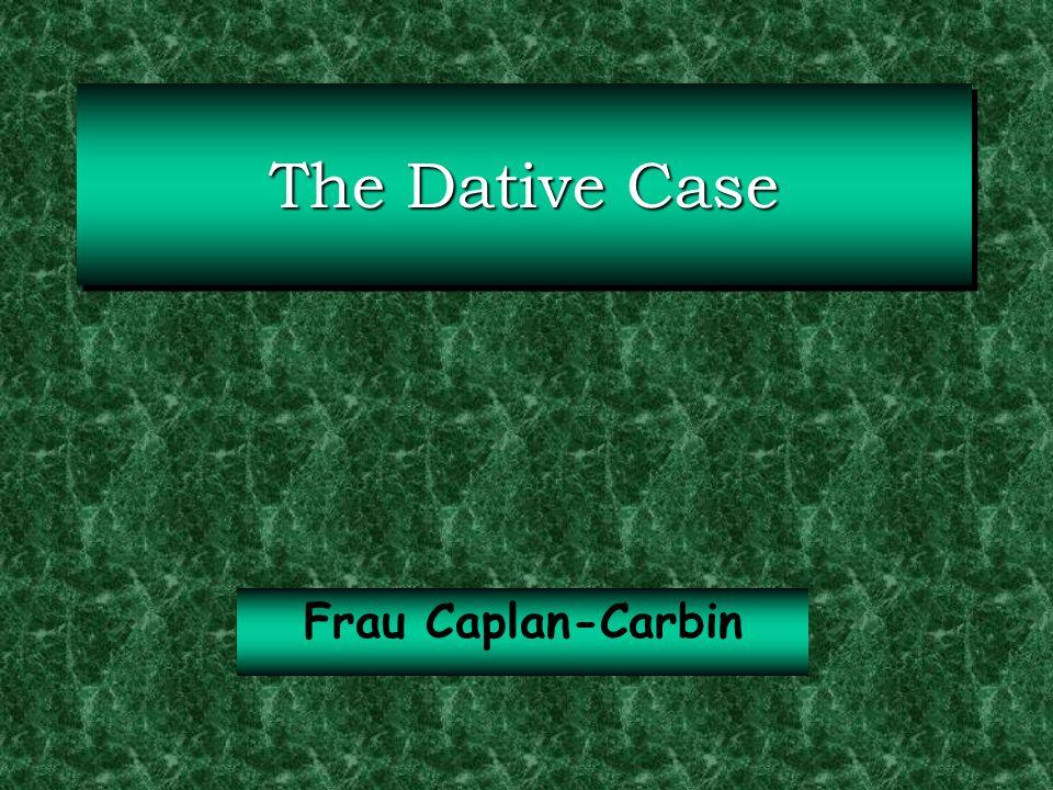 The Dative Case Frau Caplan-Carbin