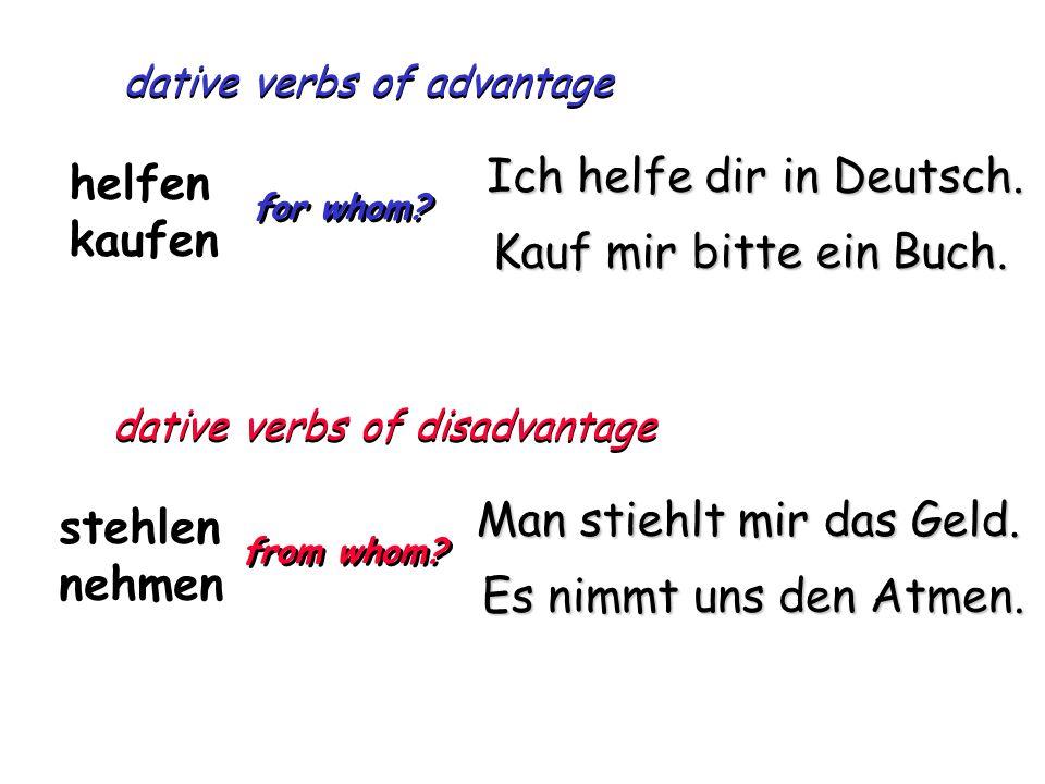 dative verbs of advantage helfen kaufen for whom? Ich helfe dir in Deutsch. Kauf mir bitte ein Buch. dative verbs of disadvantage stehlen nehmen from