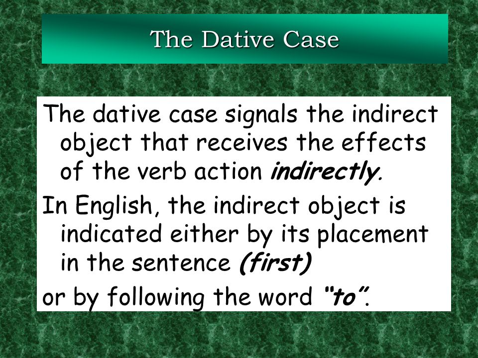 The Dative Case The dative case signals the indirect object that receives the effects of the verb action indirectly.
