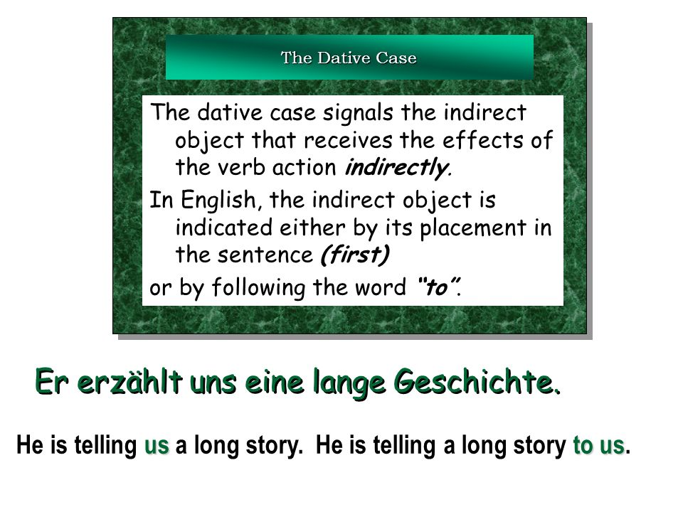 The Dative Case The dative case signals the indirect object that receives the effects of the verb action indirectly. In English, the indirect object i