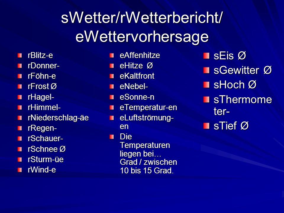 sWetter/rWetterbericht/ eWettervorhersage rBlitz-erDonner-rFöhn-e rFrost Ø rHagel-rHimmel-rNiederschlag-äerRegen-rSchauer- rSchnee Ø rSturm-üerWind-eeAffenhitze eHitze Ø eKaltfronteNebel-eSonne-neTemperatur-en eLuftströmung- en Die Temperaturen liegen bei… Grad / zwischen 10 bis 15 Grad.