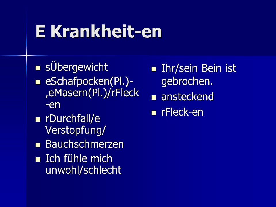 E Krankheit-en sÜbergewicht sÜbergewicht eSchafpocken(Pl.)-,eMasern(Pl.)/rFleck -en eSchafpocken(Pl.)-,eMasern(Pl.)/rFleck -en rDurchfall/e Verstopfun