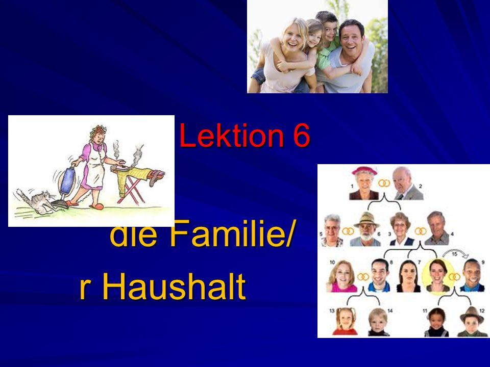 Lektion 6 die Familie/ die Familie/ r Haushalt