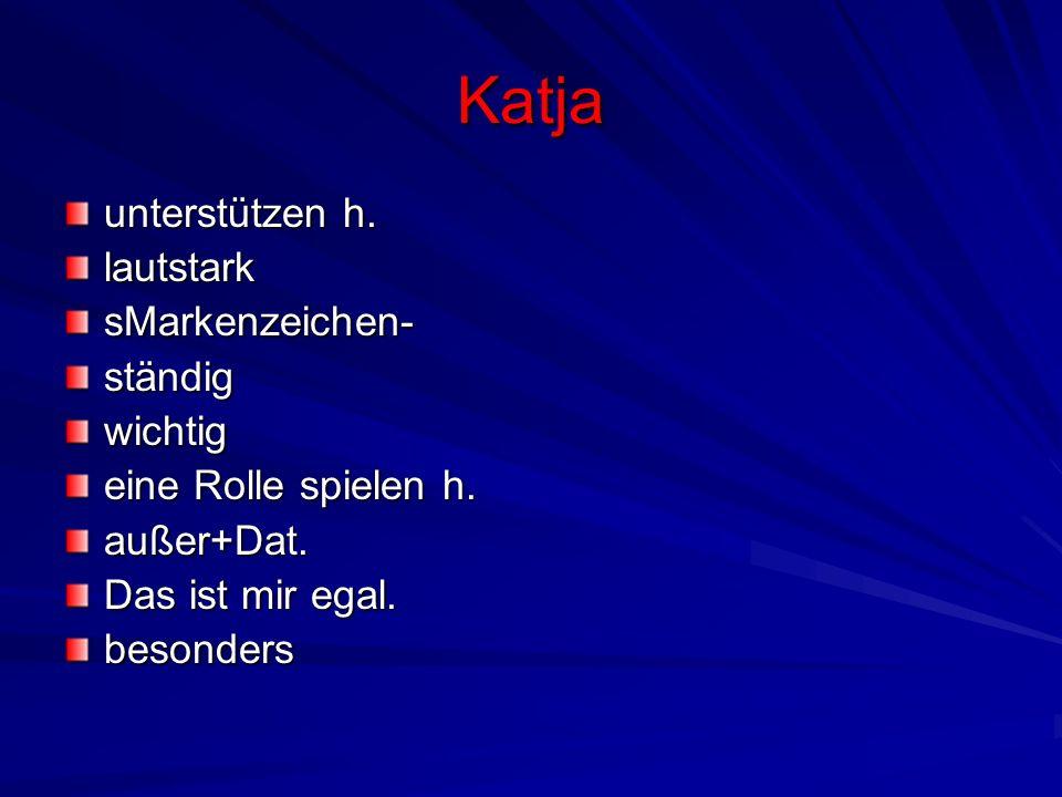 Katja unterstützen h. lautstarksMarkenzeichen-ständigwichtig eine Rolle spielen h. außer+Dat. Das ist mir egal. besonders