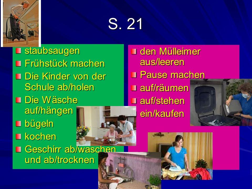 S. 21 staubsaugen Frühstück machen Die Kinder von der Schule ab/holen Die Wäsche auf/hängen bügelnkochen Geschirr ab/waschen und ab/trocknen den Mülle