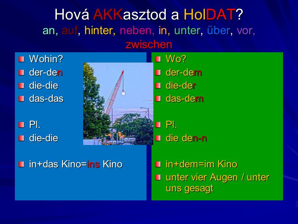 Hová AKKasztod a HolDAT? an, auf, hinter, neben, in, unter, über, vor, zwischen Wohin? der-den die-diedas-dasPl.die-die in+das Kino=ins Kino Wo? der-d