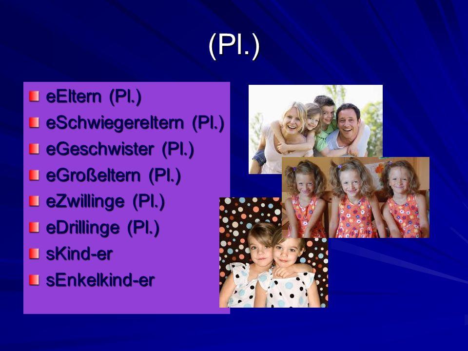 (Pl.) eEltern (Pl.) eSchwiegereltern (Pl.) eGeschwister (Pl.) eGroßeltern (Pl.) eZwillinge (Pl.) eDrillinge (Pl.) sKind-ersEnkelkind-er