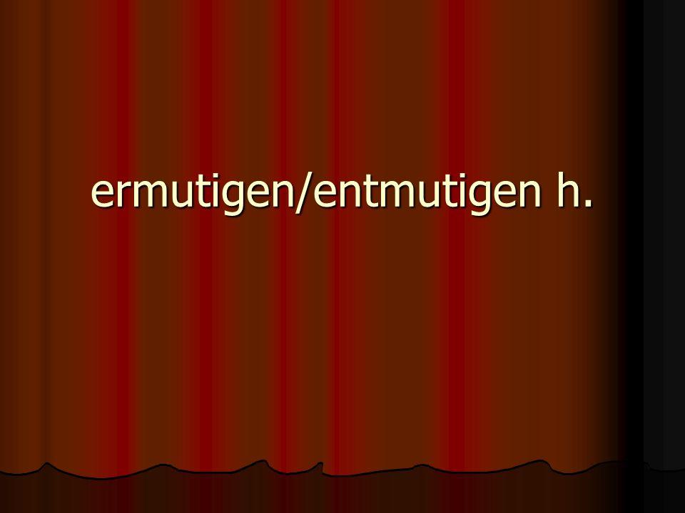 ermutigen/entmutigen h.