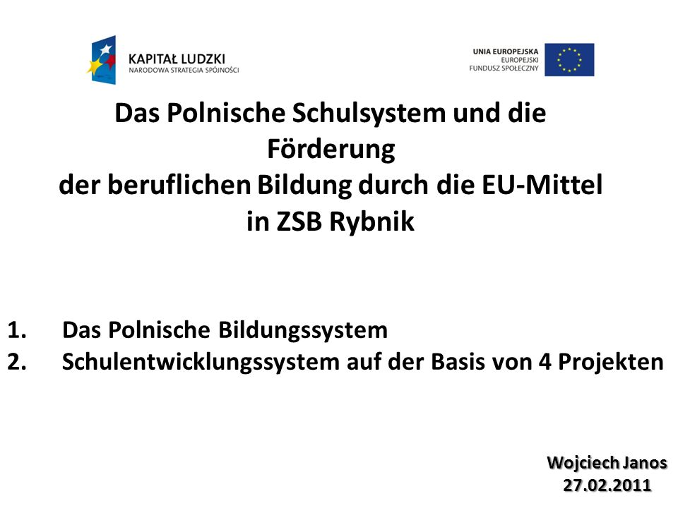 Wojciech Janos 27.02.2011 Das Polnische Schulsystem und die Förderung der beruflichen Bildung durch die EU-Mittel in ZSB Rybnik 1.Das Polnische Bildungssystem 2.Schulentwicklungssystem auf der Basis von 4 Projekten