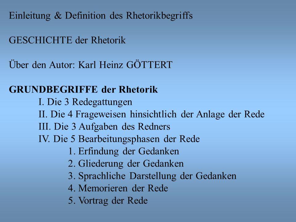 Einleitung & Definition des Rhetorikbegriffs GESCHICHTE der Rhetorik Über den Autor: Karl Heinz GÖTTERT GRUNDBEGRIFFE der Rhetorik I. Die 3 Redegattun