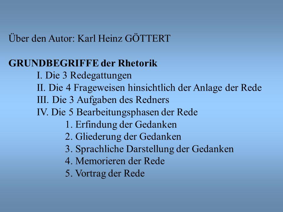Über den Autor: Karl Heinz GÖTTERT GRUNDBEGRIFFE der Rhetorik I. Die 3 Redegattungen II. Die 4 Frageweisen hinsichtlich der Anlage der Rede III. Die 3