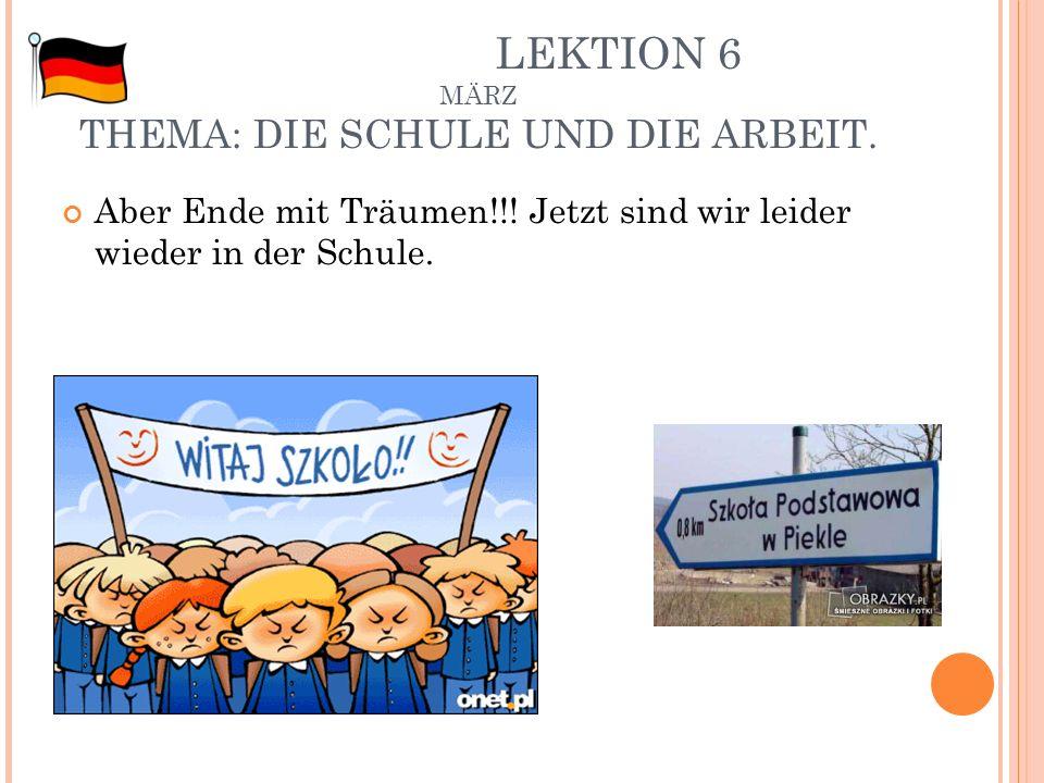 LEKTION 6 MÄRZ THEMA: DIE SCHULE UND DIE ARBEIT. Aber Ende mit Träumen!!! Jetzt sind wir leider wieder in der Schule.