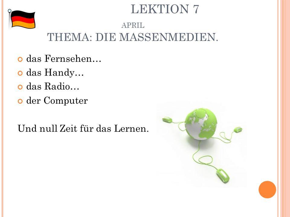 LEKTION 7 APRIL THEMA: DIE MASSENMEDIEN. das Fernsehen… das Handy… das Radio… der Computer Und null Zeit für das Lernen.