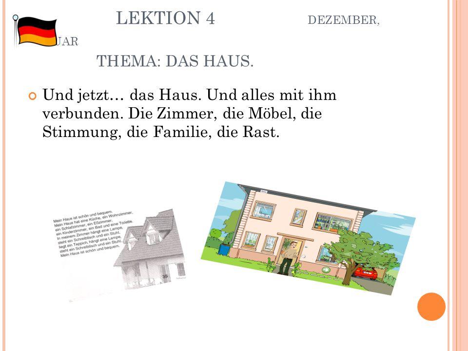 LEKTION 4 DEZEMBER, JANUAR THEMA: DAS HAUS. Und jetzt… das Haus. Und alles mit ihm verbunden. Die Zimmer, die Möbel, die Stimmung, die Familie, die Ra