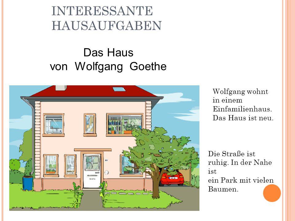 INTERESSANTE HAUSAUFGABEN Die Straße ist ruhig. In der Nahe ist ein Park mit vielen Baumen. Wolfgang wohnt in einem Einfamilienhaus. Das Haus ist neu.