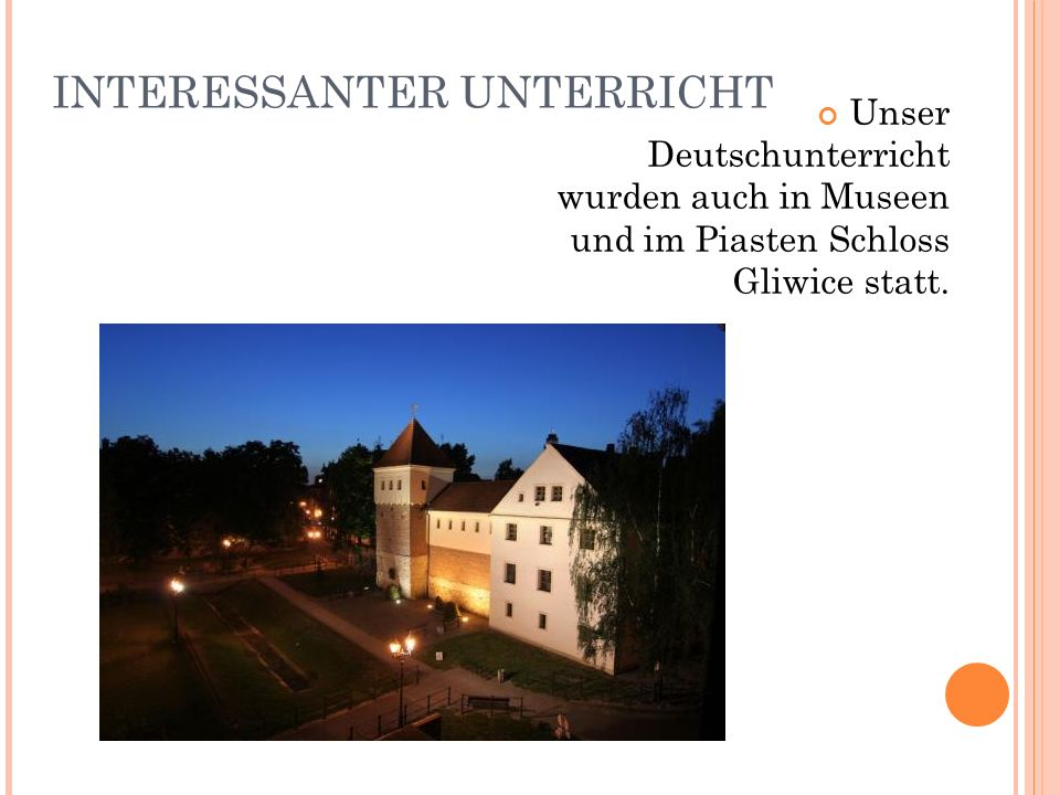 INTERESSANTER UNTERRICHT Unser Deutschunterricht wurden auch in Museen und im Piasten Schloss Gliwice statt.