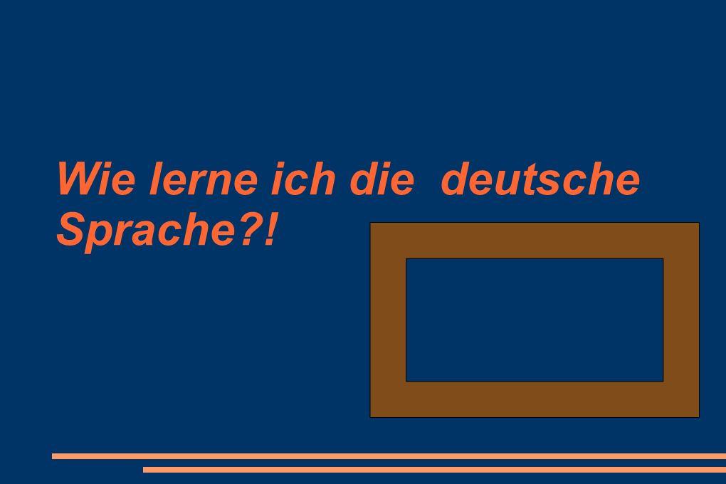 Wie lerne ich die deutsche Sprache?!