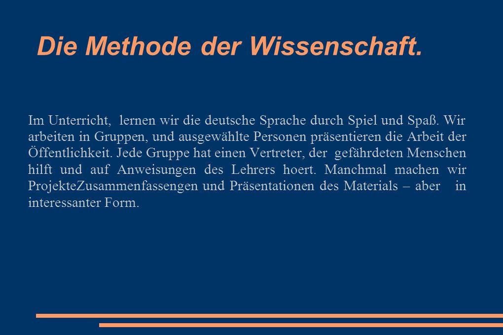 Die Methode der Wissenschaft. Im Unterricht, lernen wir die deutsche Sprache durch Spiel und Spaß. Wir arbeiten in Gruppen, und ausgewählte Personen p