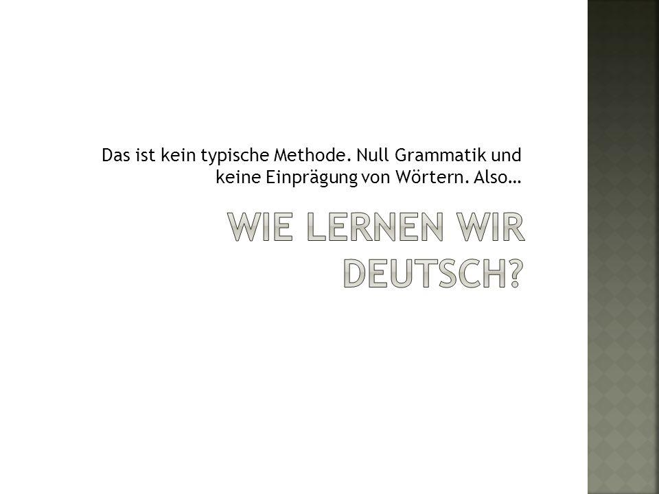 Das ist kein typische Methode. Null Grammatik und keine Einprägung von Wörtern. Also…