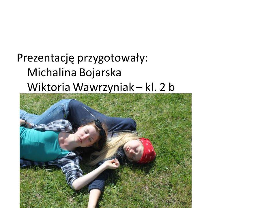 Prezentację przygotowały: Michalina Bojarska Wiktoria Wawrzyniak – kl. 2 b