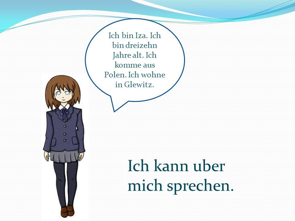 Ich kann uber mich sprechen. Ich bin Iza. Ich bin dreizehn Jahre alt. Ich komme aus Polen. Ich wohne in Glewitz.