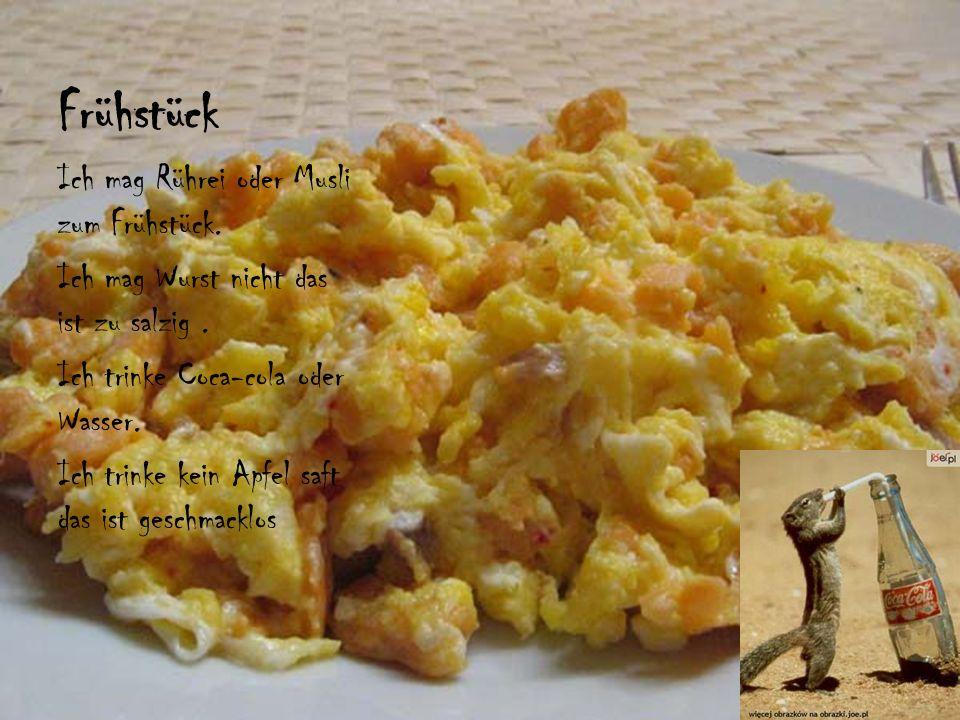 Frühstück Ich mag Rührei oder Musli zum Frühstück. Ich mag Wurst nicht das ist zu salzig. Ich trinke Coca-cola oder Wasser. Ich trinke kein Apfel saft