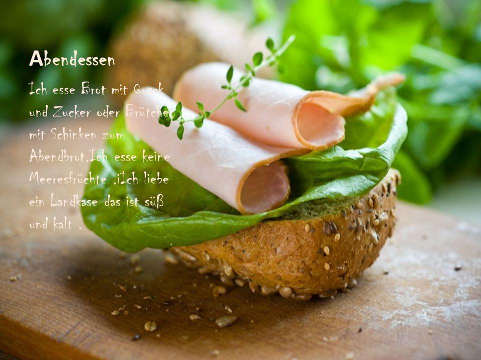 A bendessen Ich esse Brot mit Quark und Zucker oder Brütchen mit Schinken zum Abendbrot.Ich esse keine Meeresfrüchte.iIch liebe ein Landkase das ist s