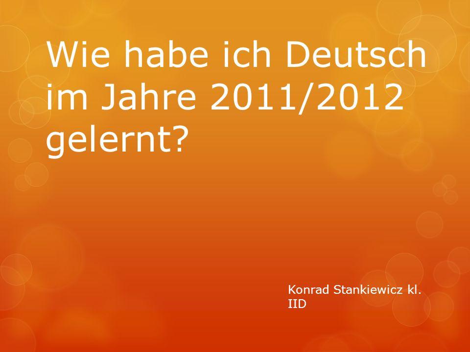 Wie habe ich Deutsch im Jahre 2011/2012 gelernt? Konrad Stankiewicz kl. IID