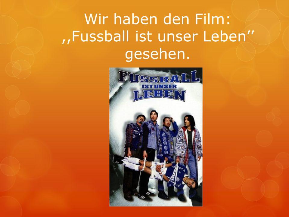 Wir haben den Film:,,Fussball ist unser Leben gesehen.