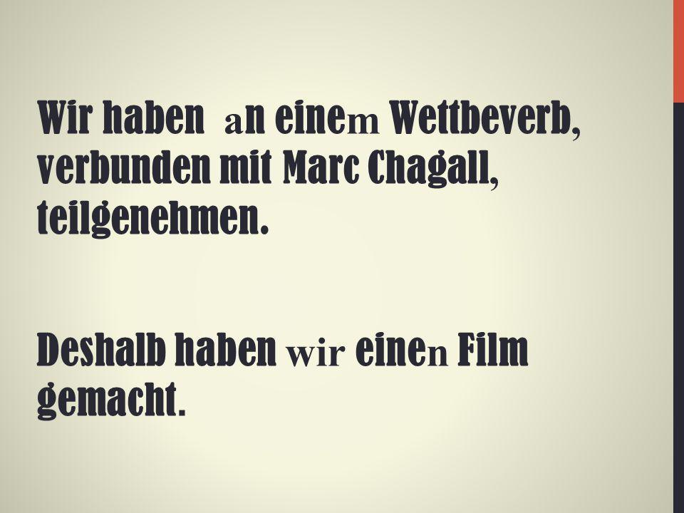 Wir haben a n eine m Wettbeverb, verbunden mit Marc Chagall, teilgenehmen. Deshalb haben wir eine n Film gemacht.