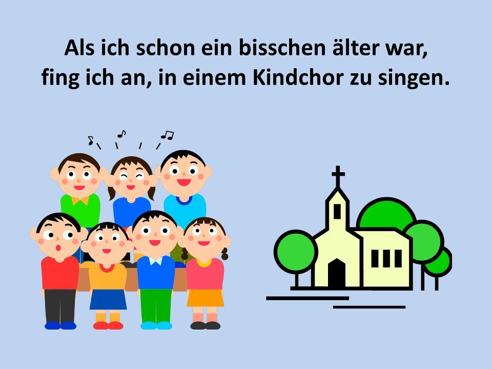 Als ich schon ein bisschen älter war, fing ich an, in einem Kindchor zu singen.