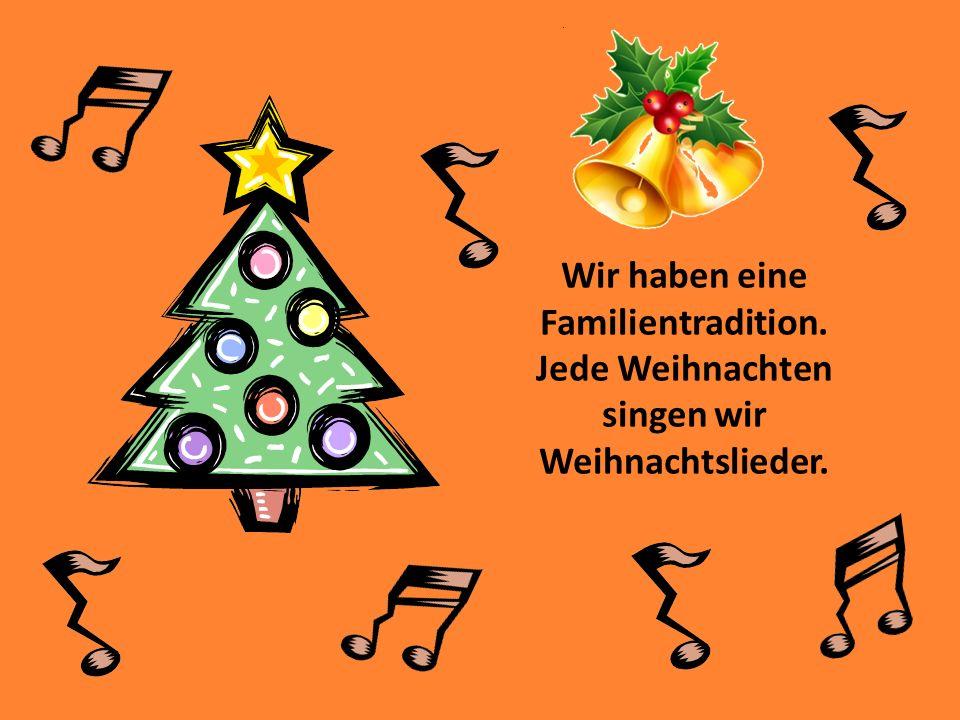 Wir haben eine Familientradition. Jede Weihnachten singen wir Weihnachtslieder.