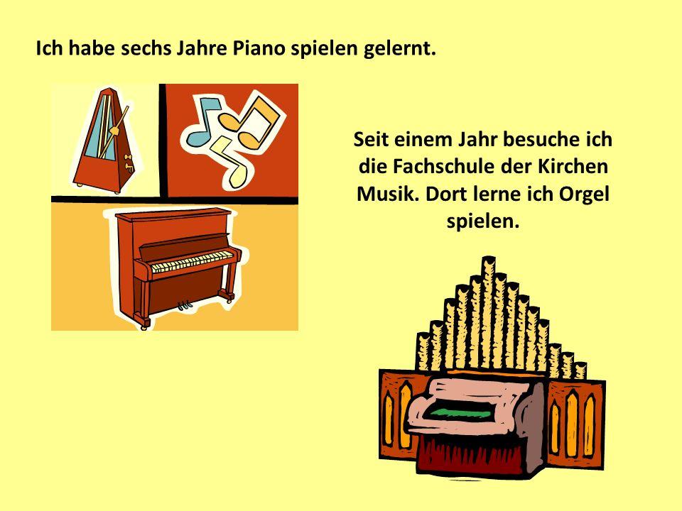 Ich habe sechs Jahre Piano spielen gelernt.