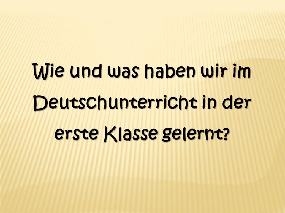 Wie und was haben wir im Deutschunterricht in der erste Klasse gelernt?