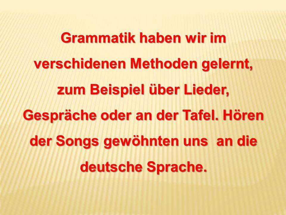 Grammatik haben wir im verschidenen Methoden gelernt, zum Beispiel über Lieder, Gespräche oder an der Tafel. Hören der Songs gewöhnten uns an die deut