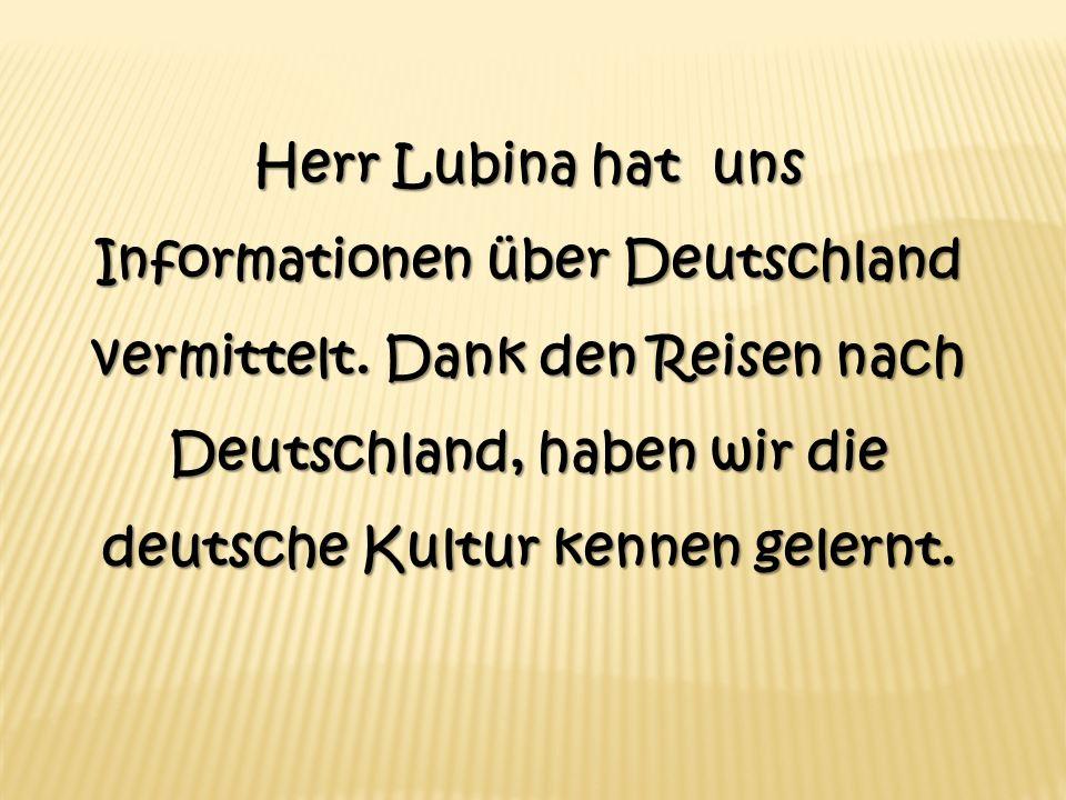 Herr Lubina hat uns Informationen über Deutschland vermittelt. Dank den Reisen nach Deutschland, haben wir die deutsche Kultur kennen gelernt.