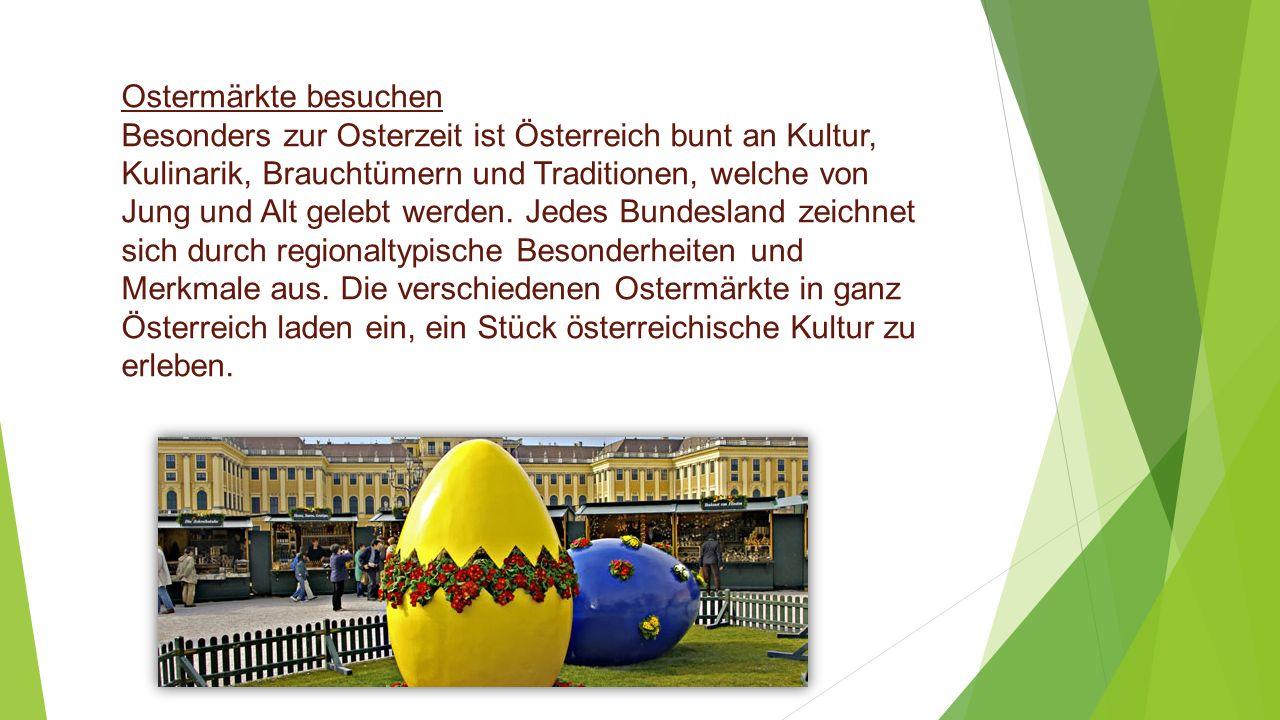 Ostermärkte besuchen Besonders zur Osterzeit ist Österreich bunt an Kultur, Kulinarik, Brauchtümern und Traditionen, welche von Jung und Alt gelebt we