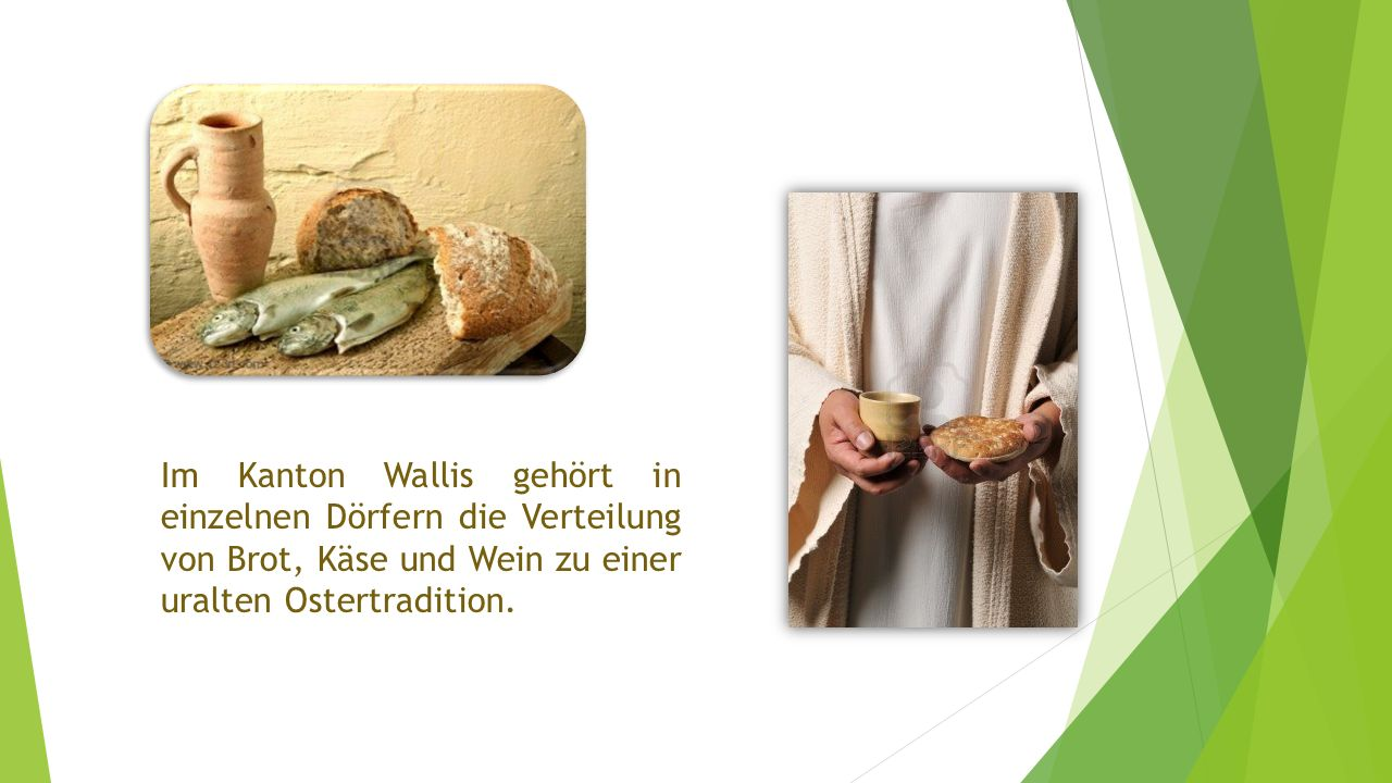 Im Kanton Wallis gehört in einzelnen Dörfern die Verteilung von Brot, Käse und Wein zu einer uralten Ostertradition.