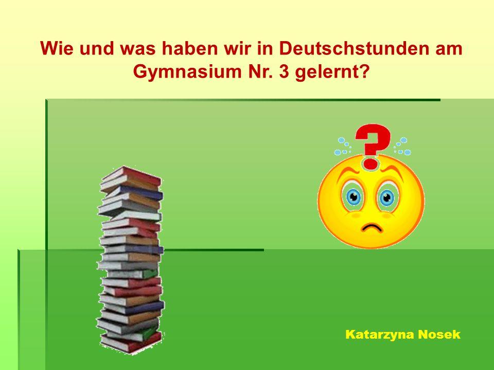 Wie und was haben wir in Deutschstunden am Gymnasium Nr. 3 gelernt Katarzyna Nosek