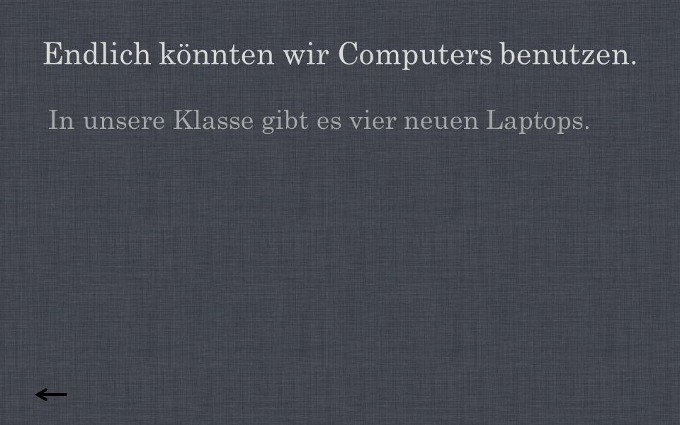 Endlich könnten wir Computers benutzen. In unsere Klasse gibt es vier neuen Laptops.
