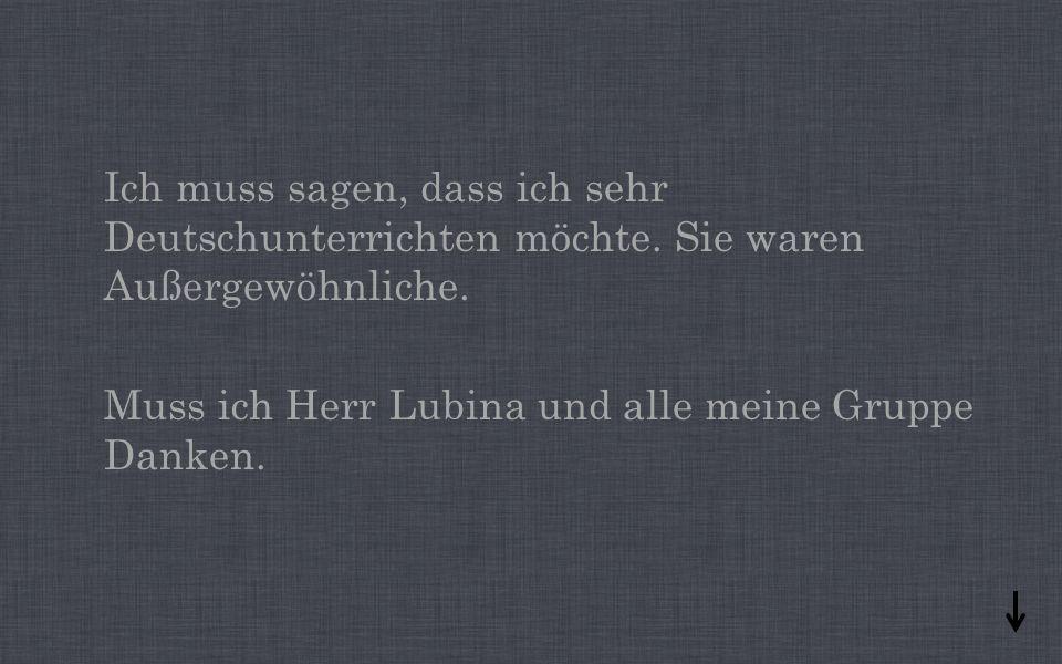 Ich muss sagen, dass ich sehr Deutschunterrichten möchte.